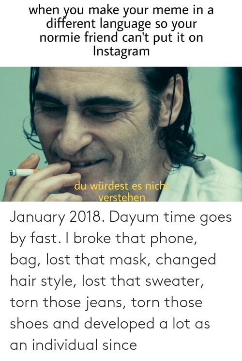Phone: January 2018. Dayum time goes by fast. I broke that phone, bag, lost that mask, changed hair style, lost that sweater, torn those jeans, torn those shoes and developed a lot as an individual since
