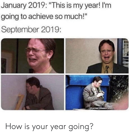 """How, Song, and September: January 2019: """"This is my year! I'm  going to achieve so much!""""  September 2019:  PLATING SOMBER SONG How is your year going?"""