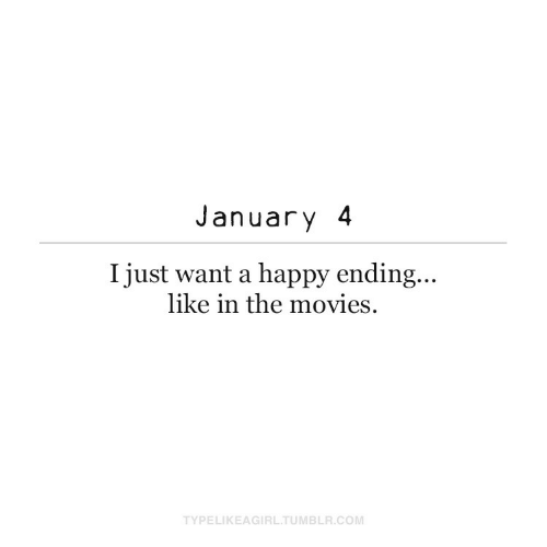 Ending: January 4  I just want a happy ending...  like in the movies.  TYPELIKEAGIRL.TUMBLR.COM