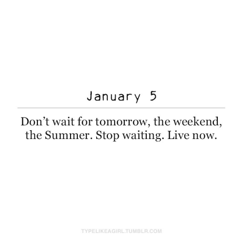 Summer: January 5  Don't wait for tomorrow, the weekend,  the Summer. Stop waiting. Live now.  TYPELIKEAGIRL.TUMBLR.COM