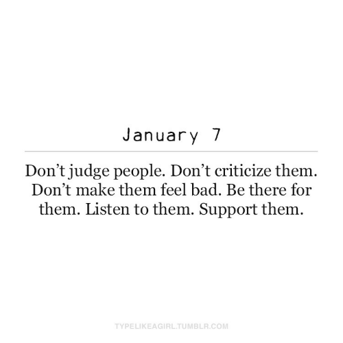 listen: January 7  Don't judge people. Don't criticize them.  Don't make them feel bad. Be there for  them. Listen to them. Support them.  TYPELIKEAGIRL.TUMBLR.COM