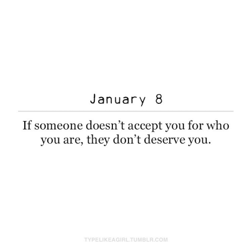 You Are: January 8  If someone doesn't accept you for who  you are, they don't deserve you.  TYPELIKEAGIRL.TUMBLR.COM