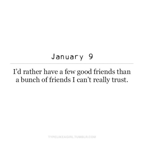 january: January 9  I'd rather have a few good friends than  a bunch of friends I can't really trust.  TYPELIKEAGIRL.TUMBLR.COM