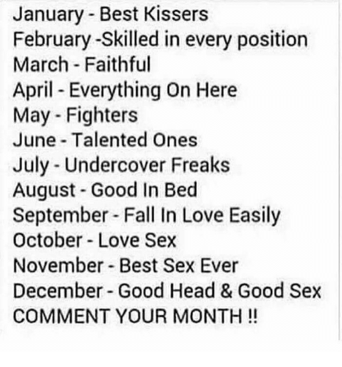 Fall, Head, and Love: January - Best Kissers  February -Skilled in every position  March Faithful  April Everything On Here  May - Fighters  June Talented Ones  July - Undercover Freaks  August Good In Bed  September Fall In Love Easily  October- Love Sex  November Best Sex Ever  December Good Head & Good Sex  COMMENT YOUR MONTH!