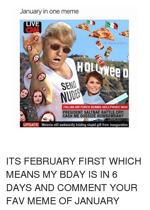 Howbowdah: January in one meme  LIVE  IG, otank sinatra  SEND  @adam.the creator  ITALIAN AIR FORCE BOMBS HOLLYWEED SIGN  PRESIDENT SALTBAE BATTLE CRY:  CASH ME OUSSIDE HOWBOWDAH?  UPDATE Melania still awkwardly holding stupid gift from inauguration ITS FEBRUARY FIRST WHICH MEANS MY BDAY IS IN 6 DAYS AND COMMENT YOUR FAV MEME OF JANUARY