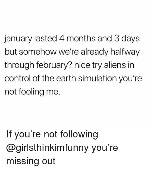 Control, Aliens, and Earth: january lasted 4 months and 3 days  but somehow we're already halfway  through february? nice try aliens in  control of the earth simulation you're  not fooling me. If you're not following @girlsthinkimfunny you're missing out