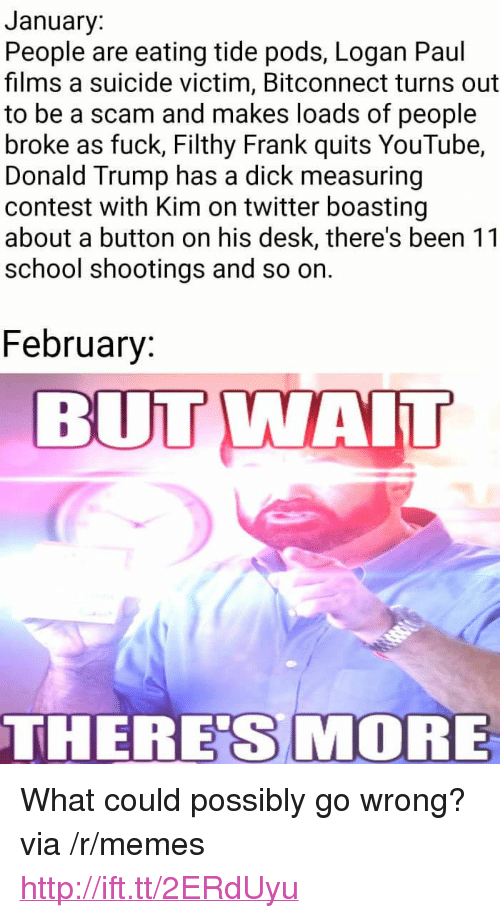 """Filthy Frank: January:  People are eating tide pods, Logan Paul  films a suicide victim, Bitconnect turns out  to be a scam and makes loads of people  broke as fuck, Filthy Frank quits YouTube,  Donald Trump has a dick measuring  contest with Kim on twitter boasting  about a button on his desk, there's been 11  school shootings and so on.  February  BUT WAIT  THERES MORE <p>What could possibly go wrong? via /r/memes <a href=""""http://ift.tt/2ERdUyu"""">http://ift.tt/2ERdUyu</a></p>"""