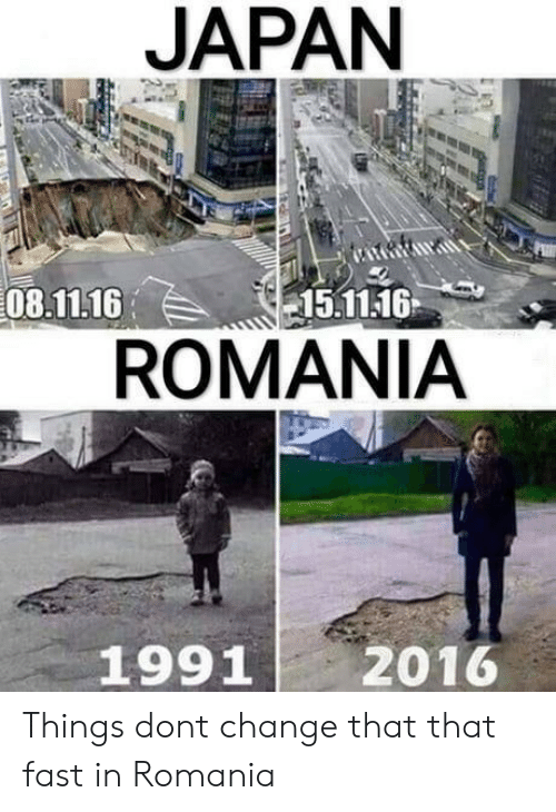 Japan, Romania, and Change: JAPAN  08.11.16  15.11.16  ROMANIA  1991  2016 Things dont change that that fast in Romania