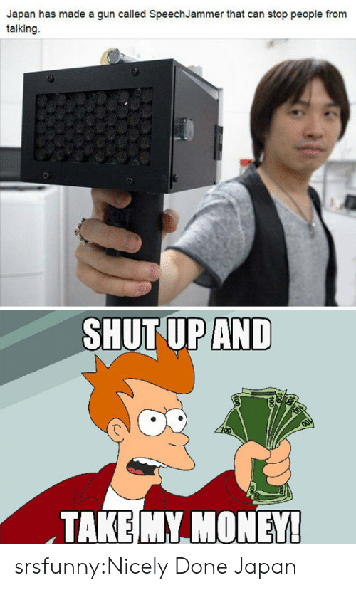 Money, Shut Up, and Tumblr: Japan has made a gun called SpeechJammer that can stop people from  talking.  SHUT UP AND  TAKE MY MONEY srsfunny:Nicely Done Japan