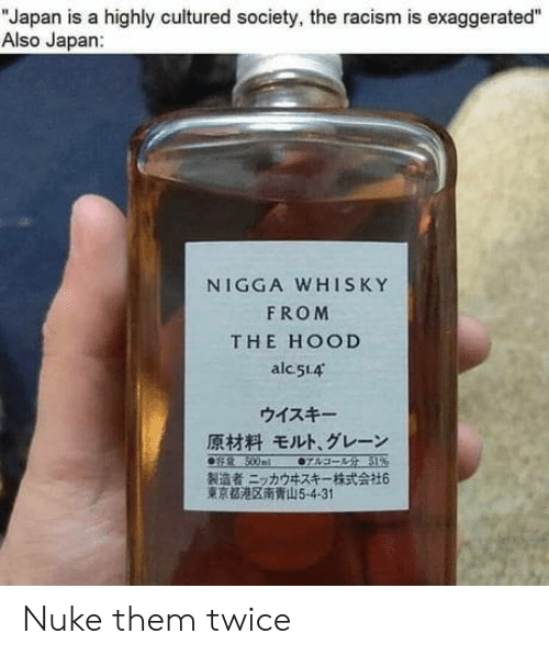 "The Hood: ""Japan is a highly cultured society, the racism is exaggerated""  Also Japan:  NIGGA WHISKY  FROM  THE HOOD  alc 514  ウイスキー  原材料 モルト、グレーン  0sR 500ml  07sa- 51%  製造者ニッカウキスキー一株式会社6  東京都港区南青山5-4-31 Nuke them twice"