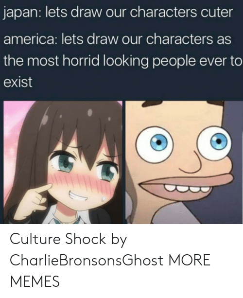 America, Dank, and Memes: japan: lets draw our characters cuter  america: lets draw our characters as  the most horrid looking people ever to  exist Culture Shock by CharlieBronsonsGhost MORE MEMES