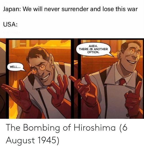bombing: Japan: We will never surrender and lose this war  USA:  AHEH.  THERE IS ANOTHER  OPTION.  WELL. The Bombing of Hiroshima (6 August 1945)