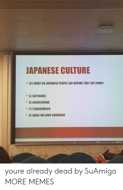 Dank, Food, and Memes: JAPANESE CULTURE  01] WHAT DO JAPANESE PEOPLE SAY BEFORE THEY EAT FOOD?  AJ SAYONARA  ·B) KONNICHIWA  C) ITADAKIMASU  DI OMAE WA MOU SHINDERU  yo youre already dead by SuAmigo MORE MEMES