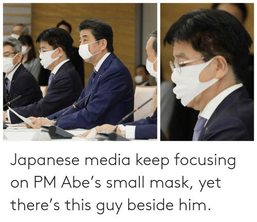 Japanese: Japanese media keep focusing on PM Abe's small mask, yet there's this guy beside him.