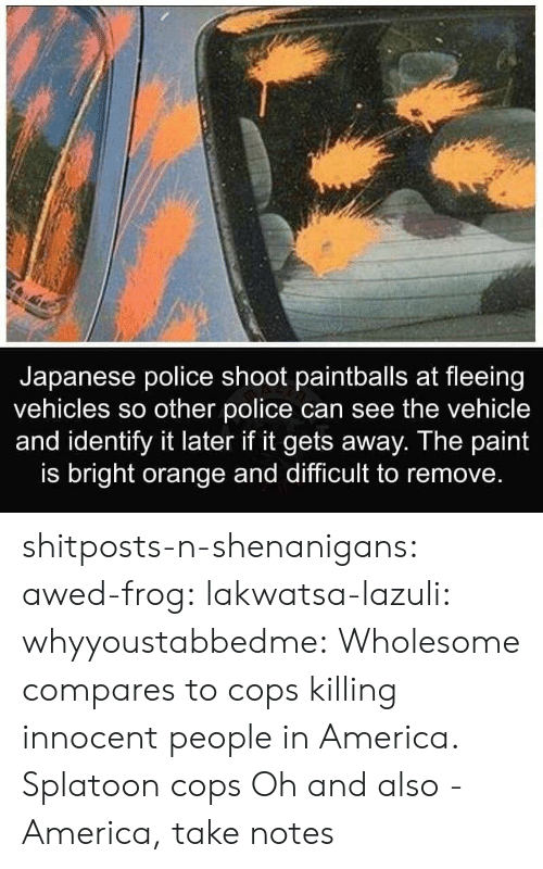 America, Police, and Shenanigans: Japanese police shoot paintballs at fleeing  vehicles so other police can see the vehicle  and identify it later if it gets away. The paint  is bright orange and difficult to remove. shitposts-n-shenanigans: awed-frog:  lakwatsa-lazuli:  whyyoustabbedme: Wholesome compares to cops killing innocent people in America.  Splatoon cops  Oh and also -   America, take notes