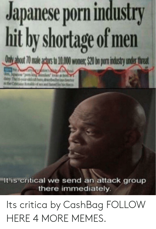 An Attack: Japanese porn industry  hit by shortage of men  It'is critical we send an attack group  there immediately Its critica by CashBag FOLLOW HERE 4 MORE MEMES.