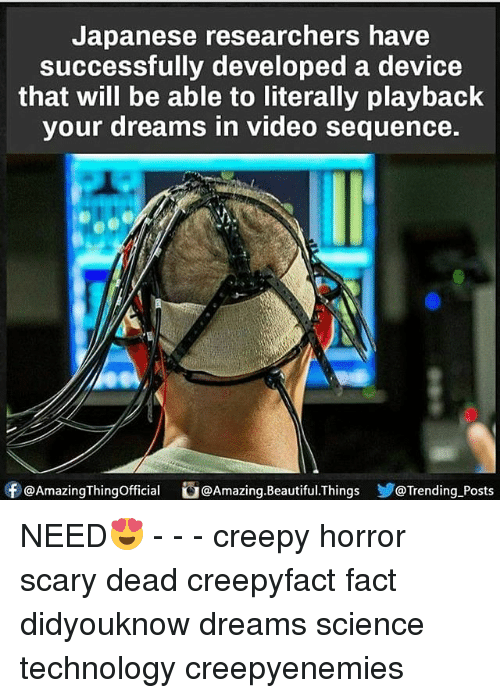 Beautiful, Creepy, and Memes: Japanese researchers have  Successfully developed a device  that will be able to literally playback  your dreams in video sequence.  Of @AmazingThingofficial  Amazing. Beautiful.Things  @Trending Posts NEED😍 - - - creepy horror scary dead creepyfact fact didyouknow dreams science technology creepyenemies