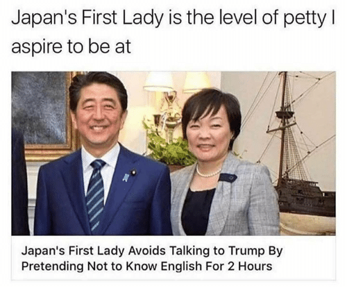 Petty, Trump, and English: Japan's First Lady is the level of petty I  aspire to be at  Japan's First Lady Avoids Talking to Trump By  Pretending Not to Know English For 2 Hours