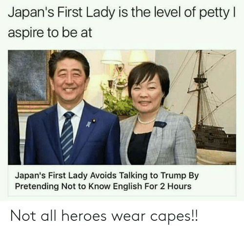 Petty, Heroes, and Trump: Japan's First Lady is the level of petty l  aspire to be at  Japan's First Lady Avoids Talking to Trump By  Pretending Not to Know English For 2 Hours Not all heroes wear capes!!
