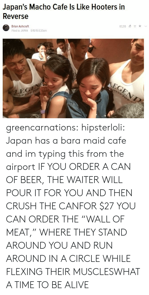 """maid: Japan's Macho Cafe ls Like Hooters in  Reverse  Brian Ashcraft  Fled to: JAPAN 5/1515 8:30am  7,21517  EG greencarnations:  hipsterloli:  Japan has a bara maid cafe and im typing this from the airport  IF YOU ORDER A CAN OF BEER, THE WAITER WILL POUR IT FOR YOU AND THEN CRUSH THE CANFOR $27 YOU CAN ORDER THE""""WALL OF MEAT,"""" WHERE THEY STAND AROUND YOU AND RUN AROUND IN A CIRCLE WHILE FLEXING THEIR MUSCLESWHAT A TIME TO BE ALIVE"""