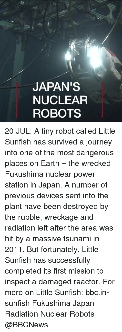 Journey, Memes, and Earth: JAPAN'S  NUCLEAR  ROBOTS 20 JUL: A tiny robot called Little Sunfish has survived a journey into one of the most dangerous places on Earth – the wrecked Fukushima nuclear power station in Japan. A number of previous devices sent into the plant have been destroyed by the rubble, wreckage and radiation left after the area was hit by a massive tsunami in 2011. But fortunately, Little Sunfish has successfully completed its first mission to inspect a damaged reactor. For more on Little Sunfish: bbc.in-sunfish Fukushima Japan Radiation Nuclear Robots @BBCNews
