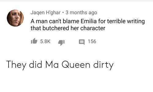 Queen, Dirty, and Her: Jaqen H'ghar 3 months ago  A man can't blame Emilia for terrible writing  that butchered her character  5.8K  156 They did Ma Queen dirty