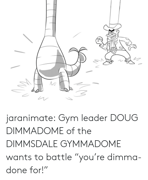 "Doug, Gym, and Tumblr: jaranimate: Gym leader DOUG DIMMADOME of the DIMMSDALE GYMMADOME wants to battle ""you're dimma-done for!"""