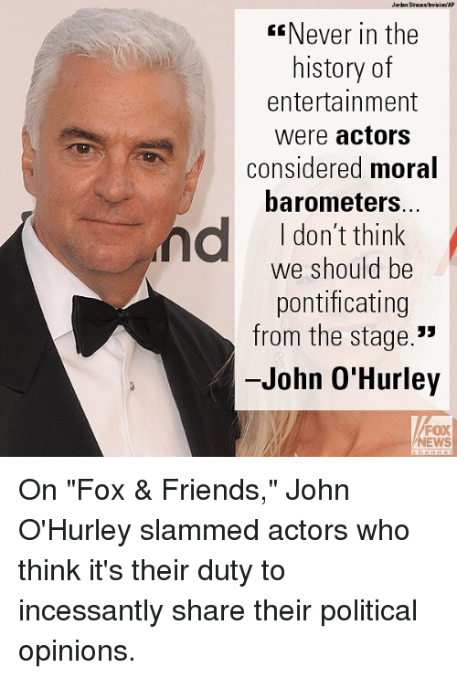 """Friends, Memes, and News: Jardan Straussinvisien/ AP  Never in the  history of  entertainment  were actors  considered moral  barometers.  I don't think  we should be  pontificating  from the stage.""""  John O'Hurley  FOX  NEWS On """"Fox & Friends,"""" John O'Hurley slammed actors who think it's their duty to incessantly share their political opinions."""