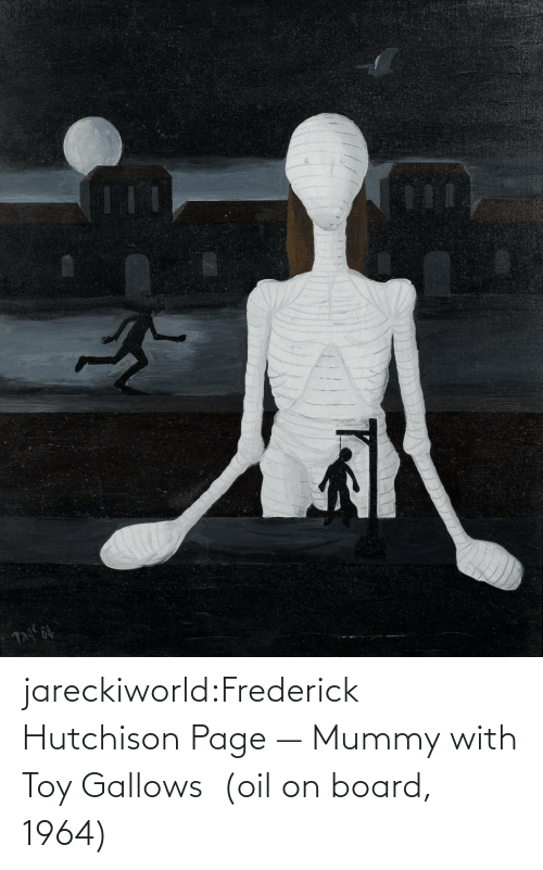 toy: jareckiworld:Frederick Hutchison Page — Mummy with Toy Gallows  (oil on board, 1964)