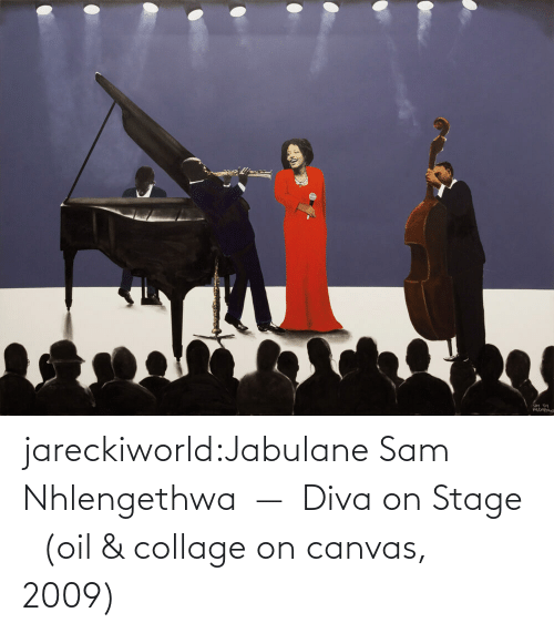 sam: jareckiworld:Jabulane Sam Nhlengethwa  —  Diva on Stage   (oil & collage on canvas, 2009)