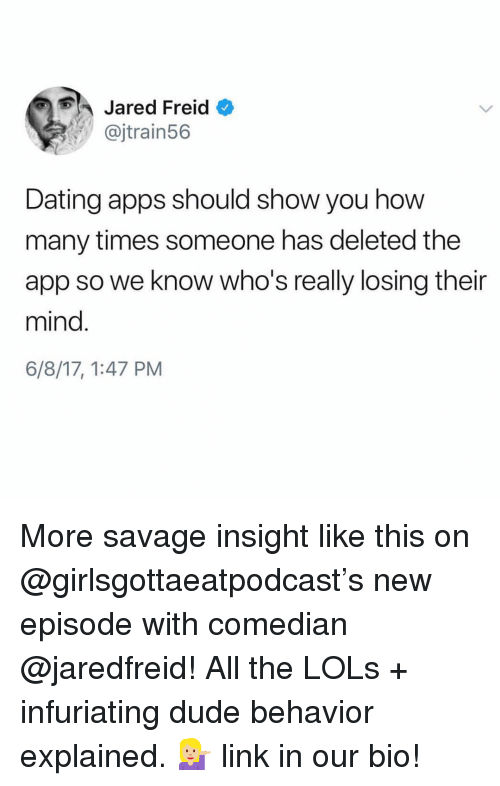 Dating, Dude, and How Many Times: Jared Freid  @jtrain56  Dating apps should show you how  many times someone has deleted the  app so we know who's really losing their  mind.  6/8/17, 1:47 PM More savage insight like this on @girlsgottaeatpodcast's new episode with comedian @jaredfreid! All the LOLs + infuriating dude behavior explained. 💁🏼 link in our bio!
