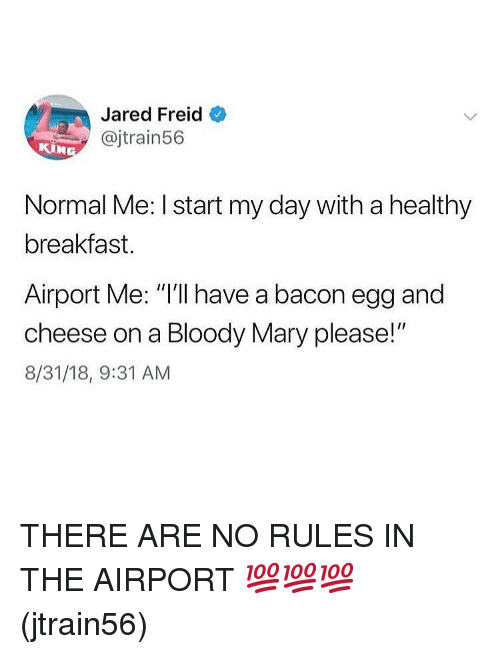 """Memes, Bloody Mary, and Breakfast: Jared Freid  @jtrain56  KIN  Normal Me: I start my day with a healthy  breakfast.  Airport Me: """"I'll have a bacon egg and  cheese on a Bloody Mary please!""""  8/31/18, 9:31 AM THERE ARE NO RULES IN THE AIRPORT 💯💯💯(jtrain56)"""