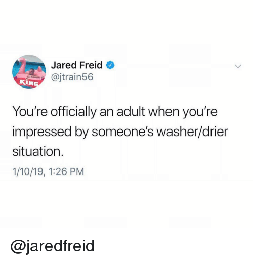 Jared, Dank Memes, and Adult: Jared Freid  @jtrain56  KIN  You're officially an adult when you're  impressed by someone's washer/drier  situation.  1/10/19, 1:26 PM @jaredfreid