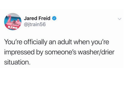 Dank, Jared, and 🤖: Jared Freid  @jtrain56  KIN  You're officially an adult when you're  impressed by someone's washer/drier  situation.