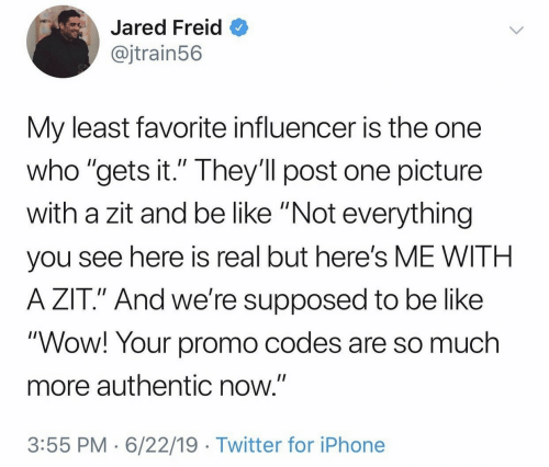 "Jared: Jared Freid  @jtrain56  My least favorite influencer is the one  who ""gets it."" They'll post one picture  with a zit and be like ""Not everything  II  you see here is real but here's ME WITH  A ZIT."" And we're supposed to be like  ""Wow! Your promo codes are so much  more authentic now.""  3:55 PM 6/22/19 Twitter for iPhone"