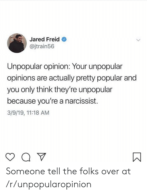 Jared, Narcissist, and Think: Jared Freid  @jtrain56  Unpopular opinion: Your unpopular  opinions are actually pretty popular and  you only think they're unpopular  because you're a narcissist.  3/9/19, 11:18 AM Someone tell the folks over at /r/unpopularopinion
