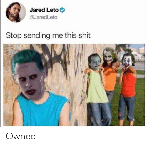 Jared: Jared Leto  @JaredLeto  Stop sending me this shit Owned