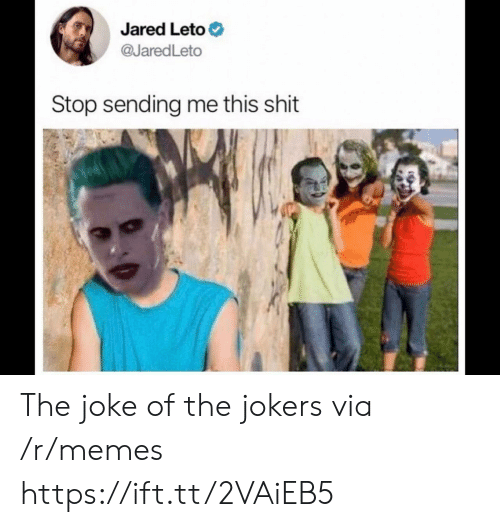 Jared: Jared Leto  @JaredLeto  Stop sending me this shit The joke of the jokers via /r/memes https://ift.tt/2VAiEB5