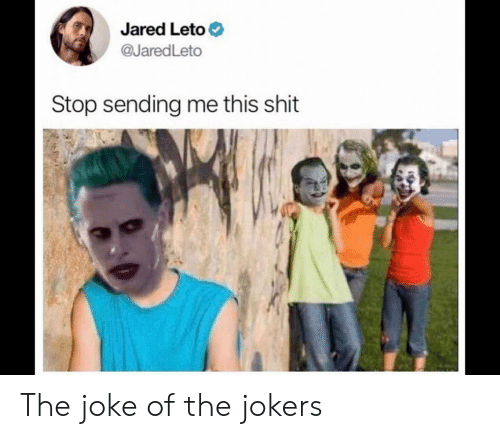 Jared: Jared Leto  @JaredLeto  Stop sending me this shit The joke of the jokers