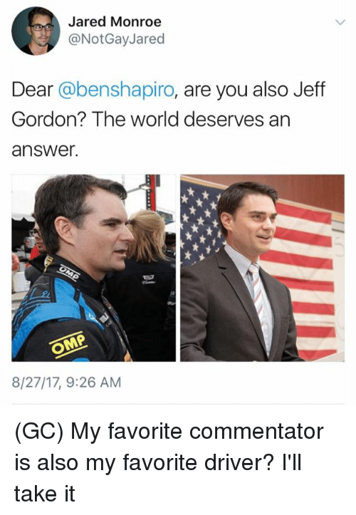 Memes, Jared, and World: Jared Monroe  @NotGayJared  Dear @benshapiro, are you also Jeff  Gordon? The world deserves an  answer.  8/27/17, 9:26 AM (GC) My favorite commentator is also my favorite driver? I'll take it