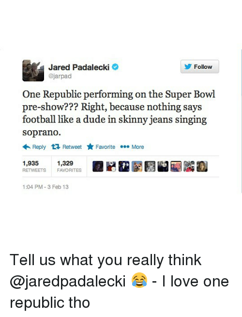 sopranos: Jared Padalecki  @jarpad  Follow  One Republic performing on the Super Bowl  pre-show??? Right, because nothing says  football like a dude in skinny jeans singing  soprano.  Reply Retweet ★ Favorite More  1,935 1,329  RETWEETS FAVORITES  1:04 PM-3 Feb 13 Tell us what you really think @jaredpadalecki 😂 - I love one republic tho
