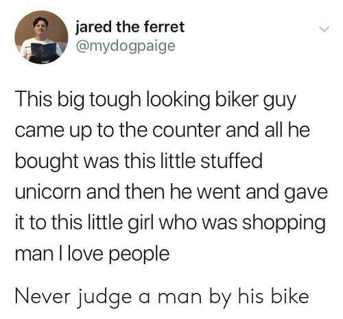 Love, Shopping, and Ferret: jared the ferret  @mydogpaige  This big tough looking biker guy  came up to the counter and all he  bought was this little stuffed  unicorn and then he went and gave  it to this little girl who was shopping  man I love people Never judge a man by his bike