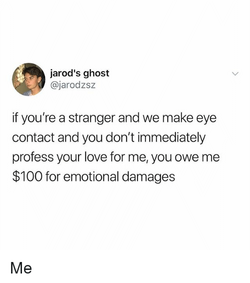 Anaconda, Love, and Memes: jarod's ghost  @jarodzs:z  if you're a stranger and we make eye  contact and you don't immediately  profess your love for me, you owe me  $100 for emotional damages Me