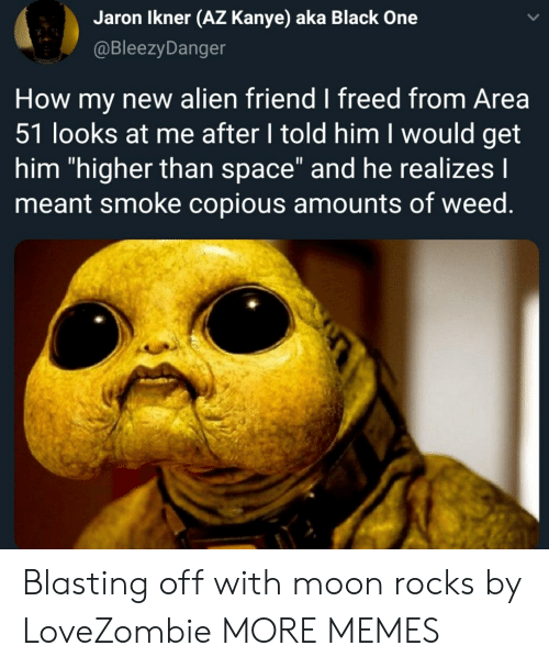 "Dank, Kanye, and Memes: Jaron Ikner (AZ Kanye) aka Black One  @BleezyDanger  How my new alien friend I freed from Area  51 looks at me after I told him I would get  him ""higher than space"" and he realizes I  meant smoke copious amounts of weed. Blasting off with moon rocks by LoveZombie MORE MEMES"