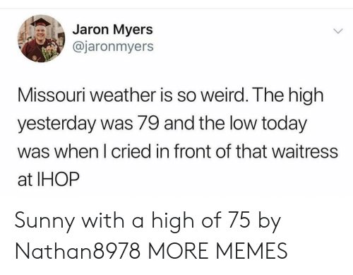 Dank, Ihop, and Memes: Jaron Myers  @jaronmyers  Missouri weather is so weird. The high  yesterday was 79 and the low today  was when I cried in front of that waitress  at IHOP Sunny with a high of 75 by Nathan8978 MORE MEMES