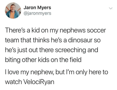 Dinosaur: Jaron Myers  @jaronmyers  There's a kid on my nephews soccer  team that thinks he's a dinosaur so  he's just out there screeching and  biting other kids on the field  I love my nephew, but I'm only here to  watch VelociRyan