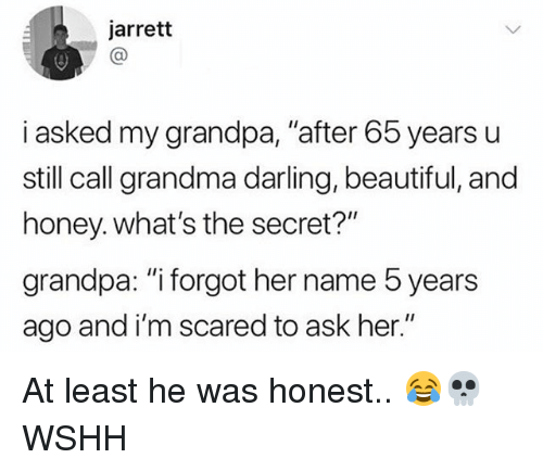 "Beautiful, Grandma, and Memes: jarrett  i asked my grandpa, ""after 65 years u  still call grandma darling, beautiful, and  honey. what's the secret?""  grandpa: ""i forgot her name 5 years  ago and i'm scared to ask her."" At least he was honest.. 😂💀 WSHH"