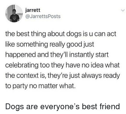Best Friend, Dogs, and Memes: jarrett  @JarrettsPosts  the best thing about dogs is u can act  like something really good just  happened and they'll instantly start  celebrating too they have no idea what  the context is, they're just always ready  to party no matter what. Dogs are everyone's best friend