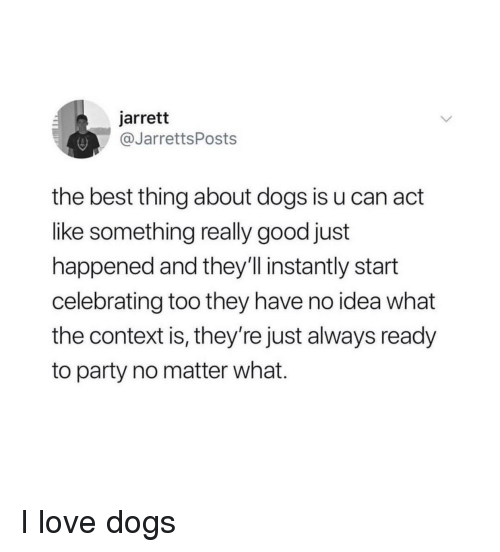 Dogs, Love, and Party: jarrett  @JarrettsPosts  the best thing about dogs is u can act  like something really good just  happened and they'll instantly start  celebrating too they have no idea what  the context is, they're just always ready  to party no matter what. I love dogs