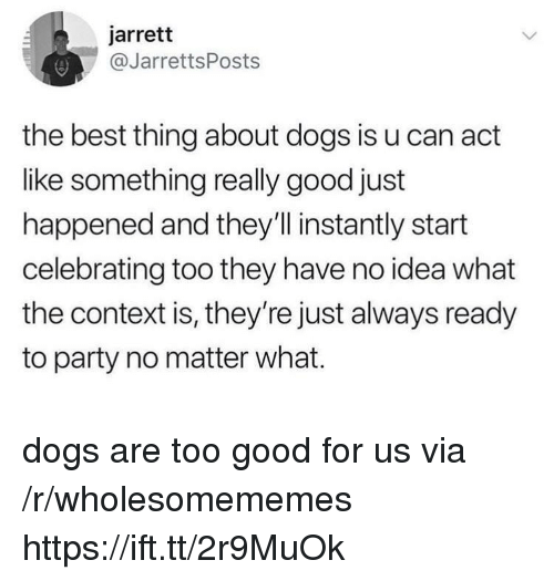Dogs, Party, and Best: jarrett  @JarrettsPosts  the best thing about dogs is u can act  like something really good just  happened and they'l instantly start  celebrating too they have no idea what  the context is, they're just always ready  to party no matter what. dogs are too good for us via /r/wholesomememes https://ift.tt/2r9MuOk